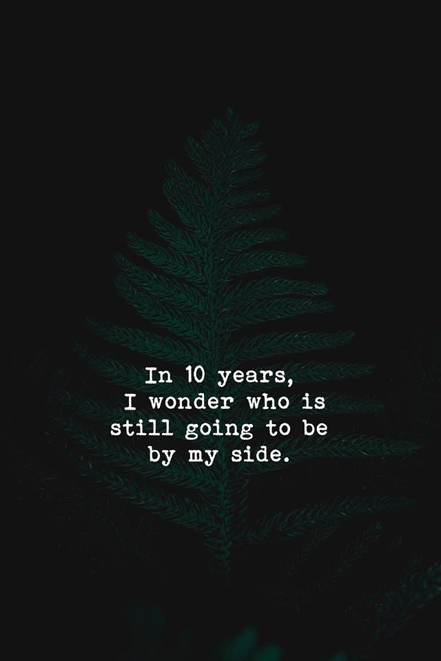 In 10 years, I wonder who is going to be by my side. [640 X ...