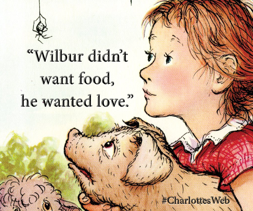 "Wilbur didn\'t want food, he wanted love."" – E.B. White ..."